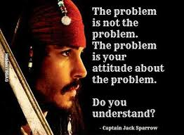 To Quote Captain Jack Sparrow: The Problem is not the Problem. Its your attitude.